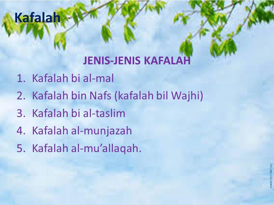 Kafalah JENIS-JENIS KAFALAH 1.Kafalah bi al-mal 2.Kafalah bin Nafs (kafalah bil Wajhi) 3.Kafalah bi al-taslim 4.Kafalah al-munjazah 5.Kafalah al-mu'al
