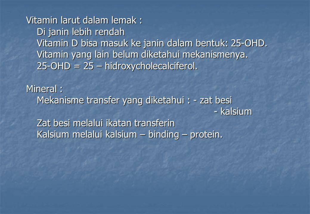 Vitamin larut dalam lemak : Di janin lebih rendah Vitamin D bisa masuk ke janin dalam bentuk: 25-OHD. Vitamin yang lain belum diketahui mekanismenya.