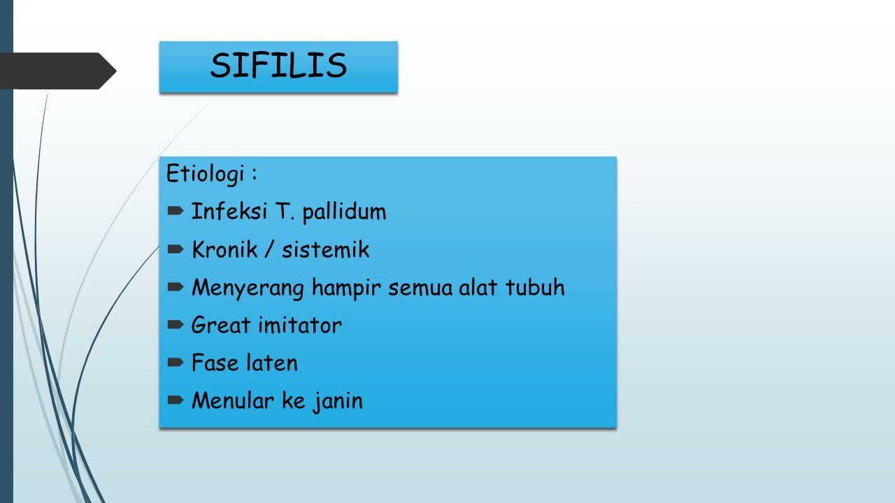 SIFILIS Etiologi :  Infeksi T. pallidum  Kronik / sistemik  Menyerang hampir semua alat tubuh  Great imitator  Fase laten  Menular ke janin Etio