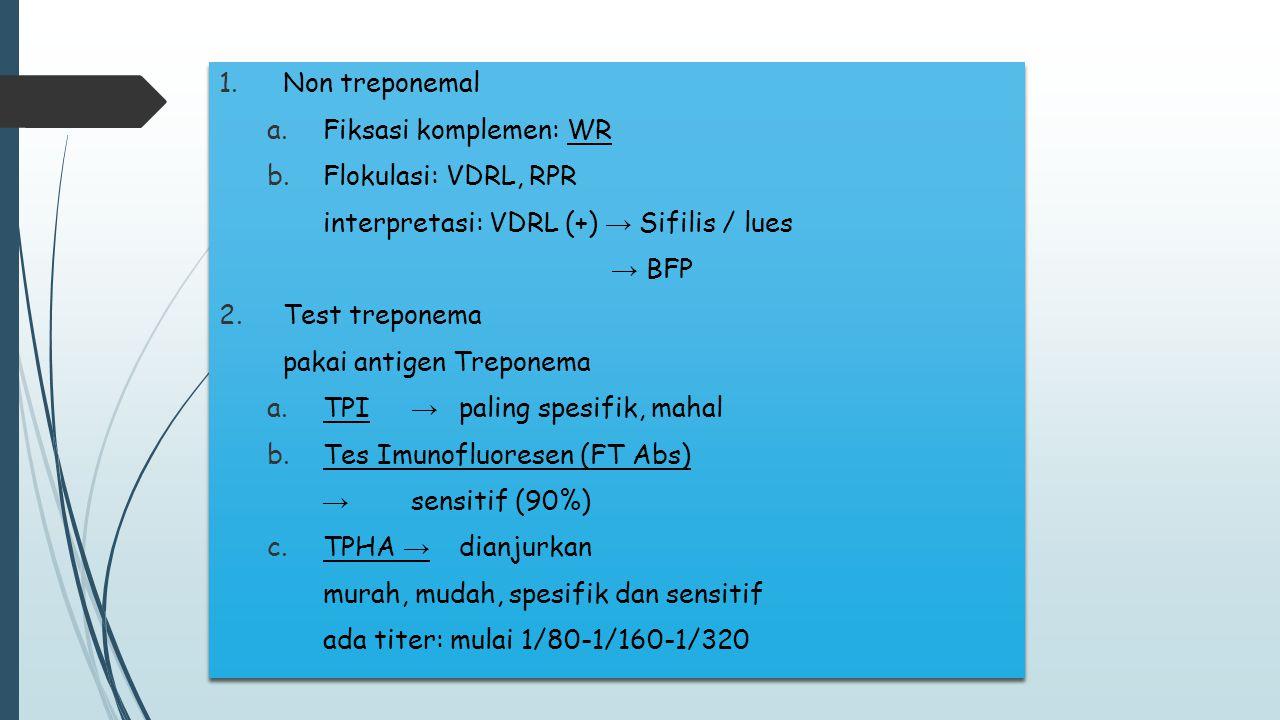1.Non treponemal a.Fiksasi komplemen: WR b.Flokulasi: VDRL, RPR interpretasi: VDRL (+) → Sifilis / lues → BFP 2.Test treponema pakai antigen Treponema