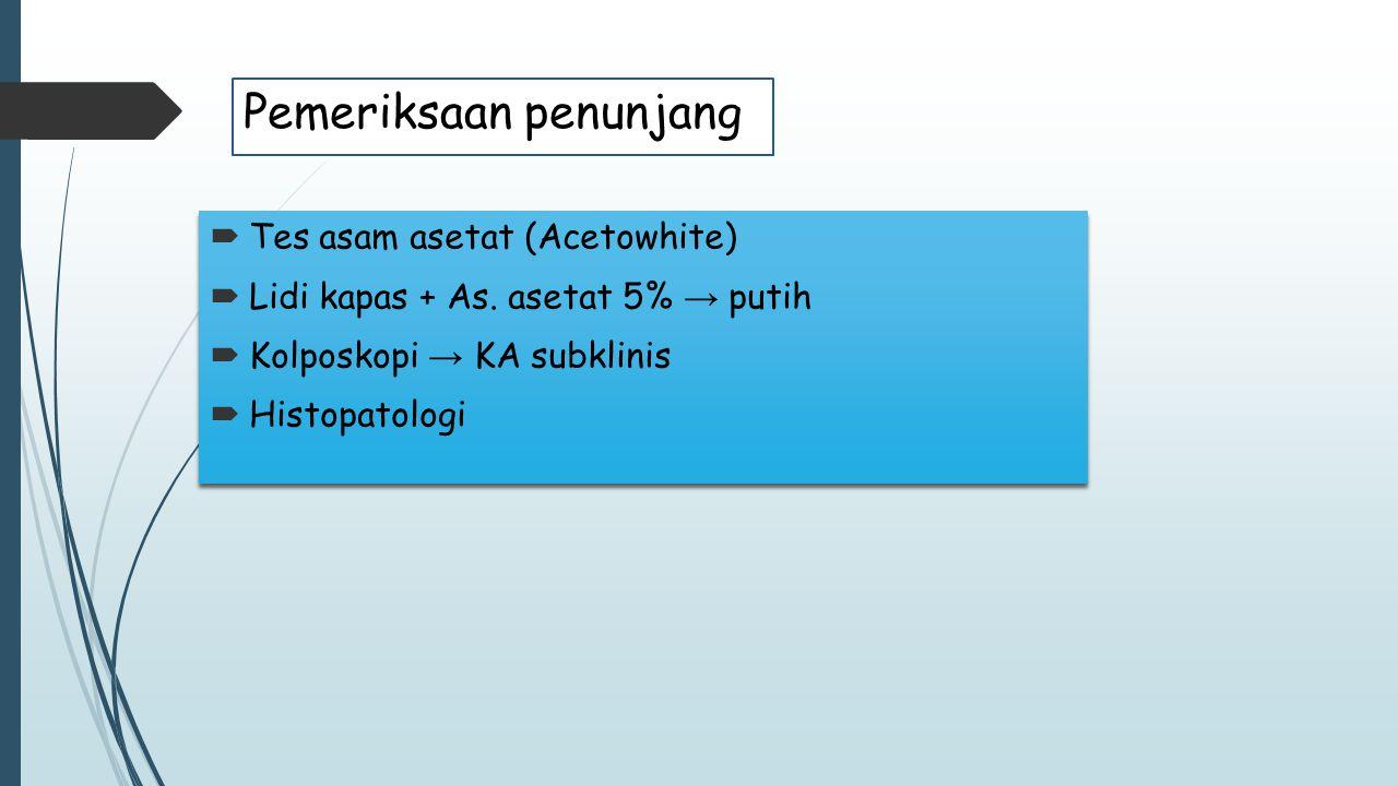 Pemeriksaan penunjang  Tes asam asetat (Acetowhite)  Lidi kapas + As. asetat 5% → putih  Kolposkopi → KA subklinis  Histopatologi  Tes asam aseta