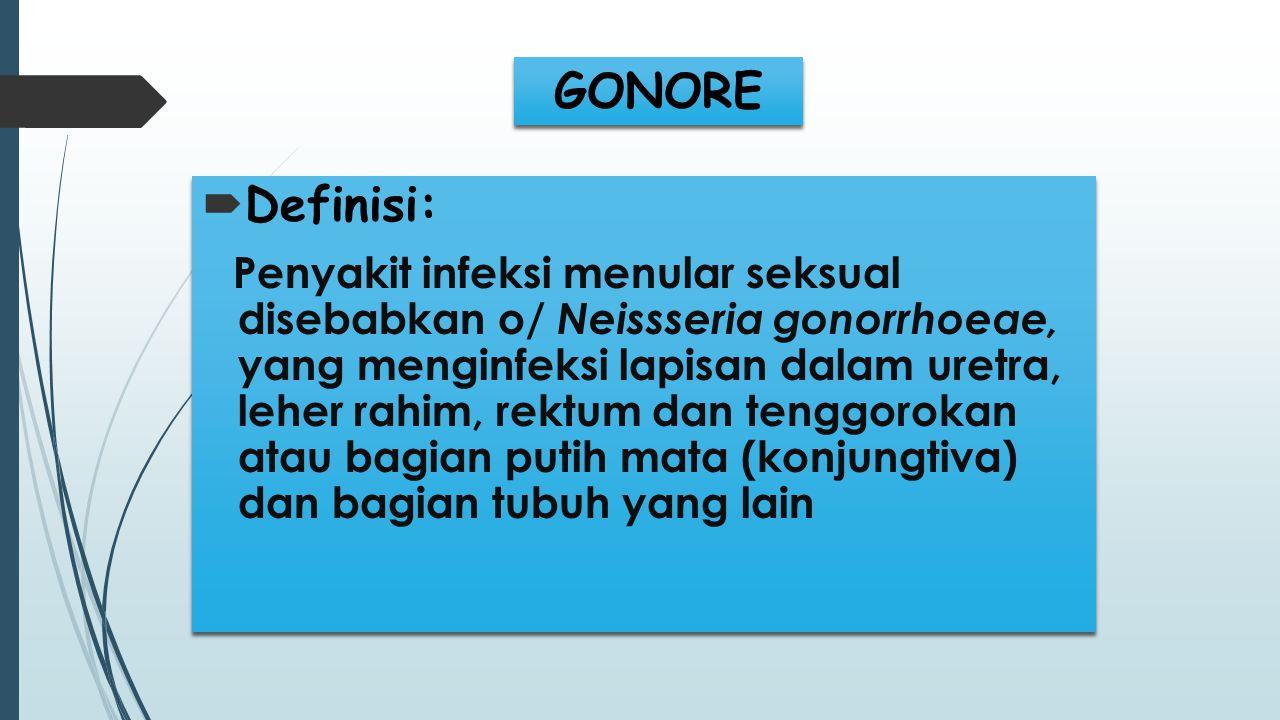 GONORE  Definisi: Penyakit infeksi menular seksual disebabkan o/ Neissseria gonorrhoeae, yang menginfeksi lapisan dalam uretra, leher rahim, rektum d