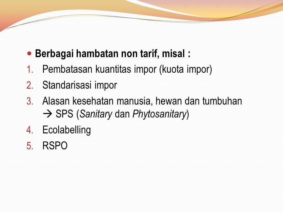Berbagai hambatan non tarif, misal : 1. Pembatasan kuantitas impor (kuota impor) 2. Standarisasi impor 3. Alasan kesehatan manusia, hewan dan tumbuhan