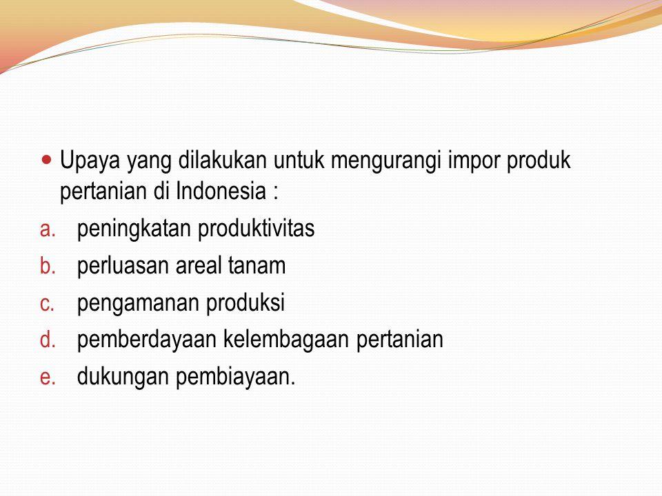 Upaya yang dilakukan untuk mengurangi impor produk pertanian di Indonesia : a. peningkatan produktivitas b. perluasan areal tanam c. pengamanan produk