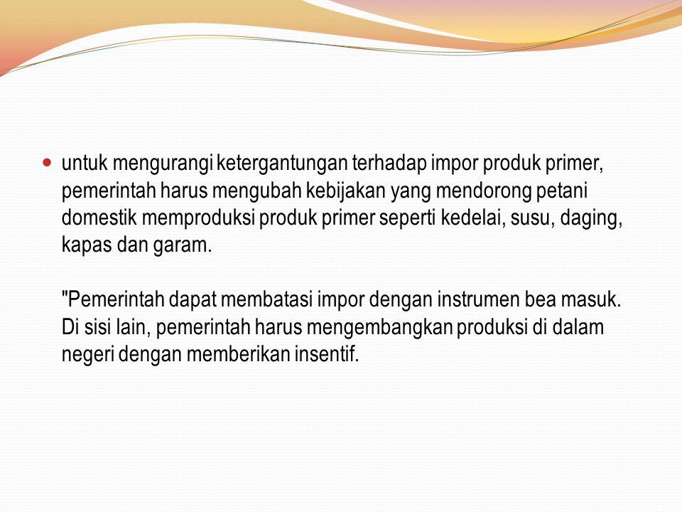 untuk mengurangi ketergantungan terhadap impor produk primer, pemerintah harus mengubah kebijakan yang mendorong petani domestik memproduksi produk pr