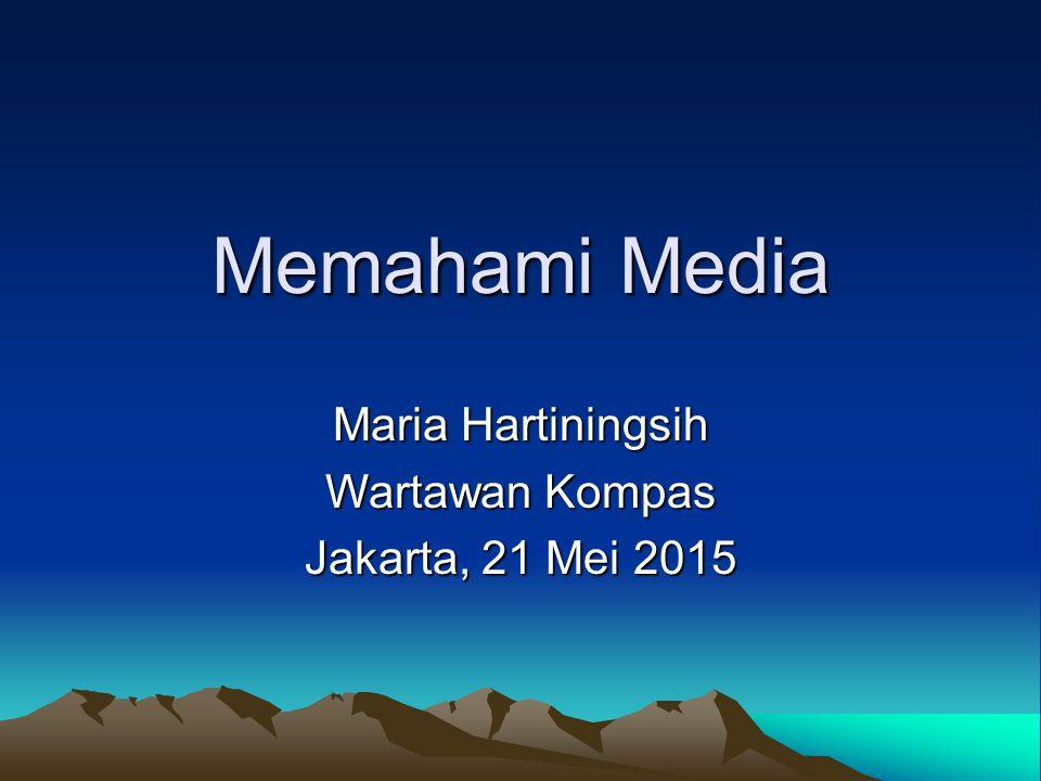 Memahami Media Maria Hartiningsih Wartawan Kompas Jakarta, 21 Mei 2015