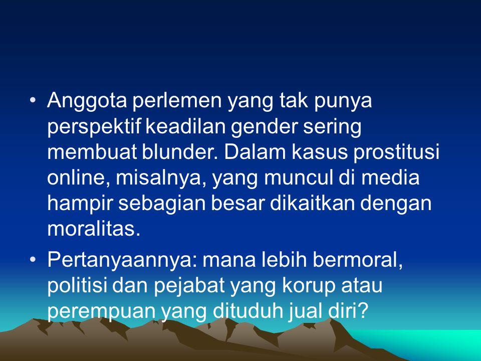 Anggota perlemen yang tak punya perspektif keadilan gender sering membuat blunder. Dalam kasus prostitusi online, misalnya, yang muncul di media hampi