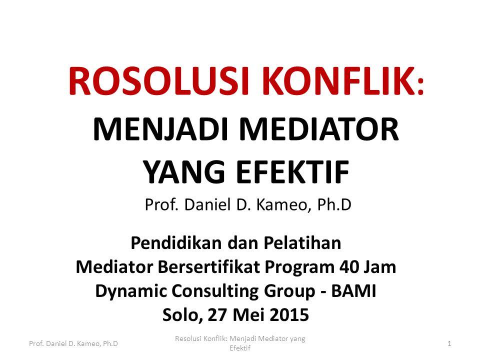 ROSOLUSI KONFLIK : MENJADI MEDIATOR YANG EFEKTIF Prof. Daniel D. Kameo, Ph.D Pendidikan dan Pelatihan Mediator Bersertifikat Program 40 Jam Dynamic Co