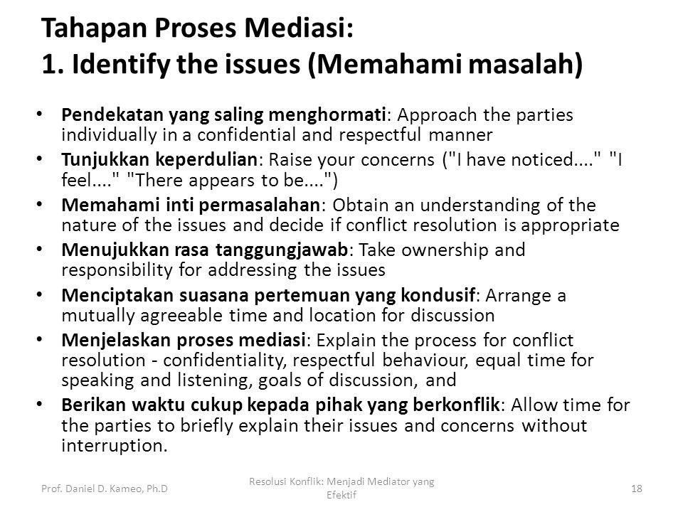 Tahapan Proses Mediasi: 1. Identify the issues (Memahami masalah) Pendekatan yang saling menghormati: Approach the parties individually in a confident