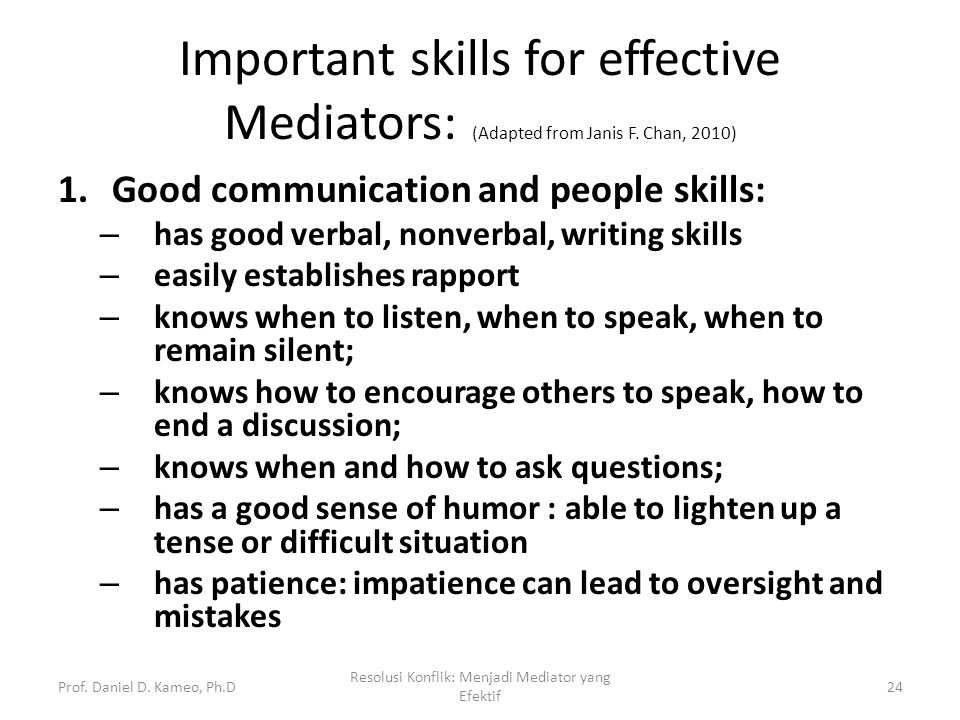 Important skills for effective Mediators: (Adapted from Janis F. Chan, 2010) 1.Good communication and people skills: – has good verbal, nonverbal, wri