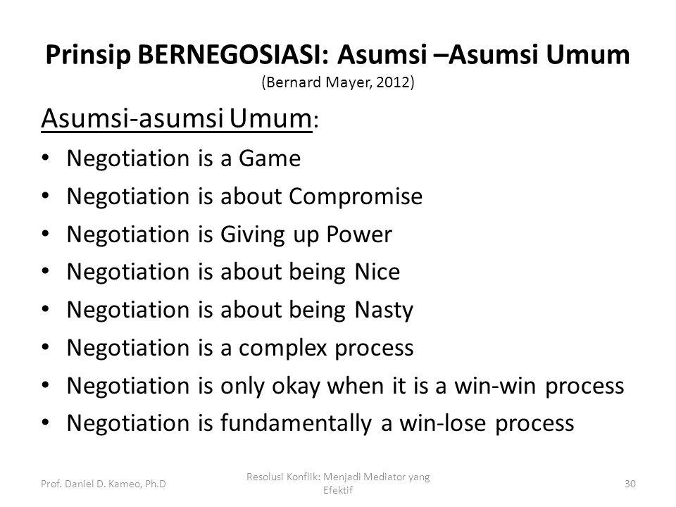 Prinsip BERNEGOSIASI: Asumsi –Asumsi Umum (Bernard Mayer, 2012) Asumsi-asumsi Umum : Negotiation is a Game Negotiation is about Compromise Negotiation