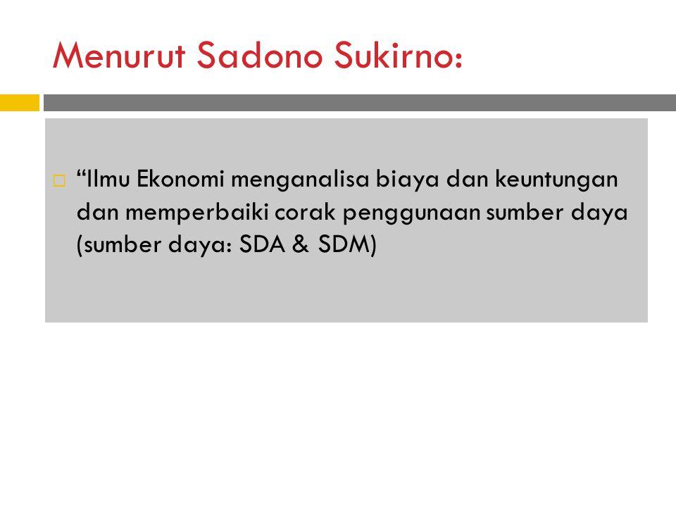 Menurut Sadono Sukirno:  Ilmu Ekonomi menganalisa biaya dan keuntungan dan memperbaiki corak penggunaan sumber daya (sumber daya: SDA & SDM)