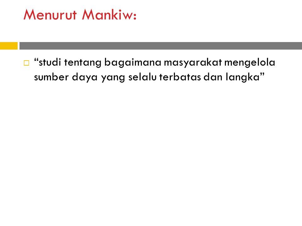 Menurut Mankiw:  studi tentang bagaimana masyarakat mengelola sumber daya yang selalu terbatas dan langka