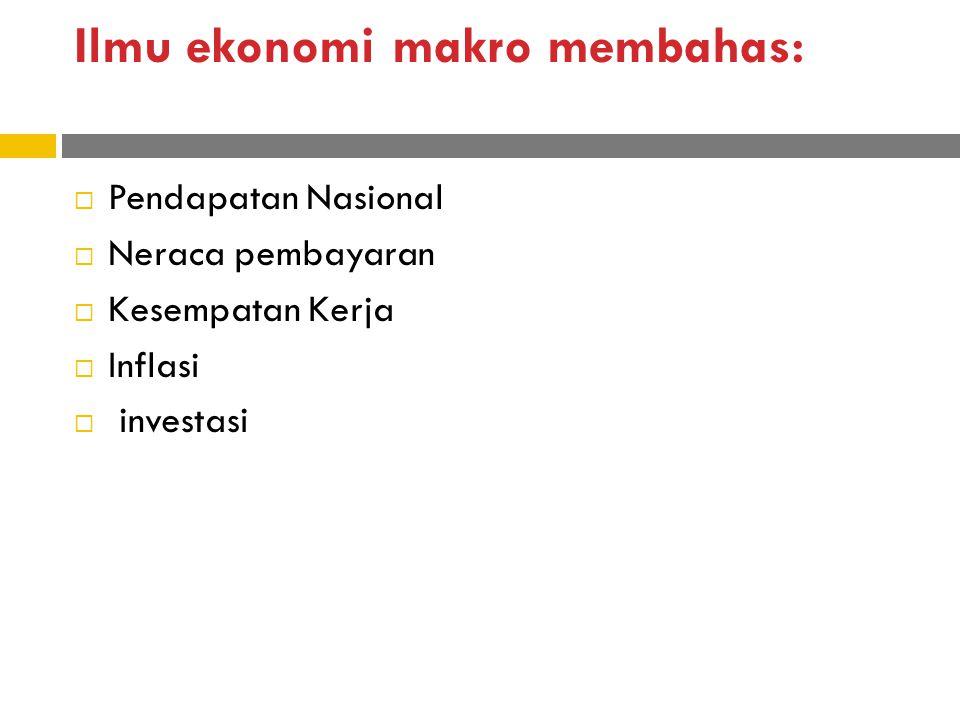 Ilmu ekonomi makro membahas:  Pendapatan Nasional  Neraca pembayaran  Kesempatan Kerja  Inflasi  investasi