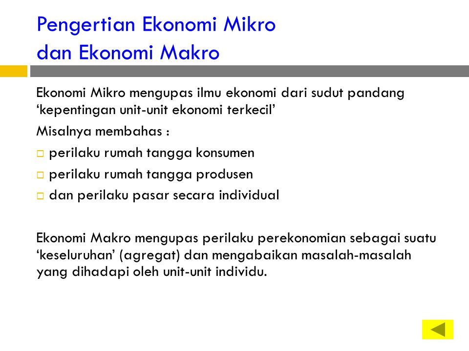 Pengertian Ekonomi Mikro dan Ekonomi Makro Ekonomi Mikro mengupas ilmu ekonomi dari sudut pandang 'kepentingan unit-unit ekonomi terkecil' Misalnya membahas :  perilaku rumah tangga konsumen  perilaku rumah tangga produsen  dan perilaku pasar secara individual Ekonomi Makro mengupas perilaku perekonomian sebagai suatu 'keseluruhan' (agregat) dan mengabaikan masalah-masalah yang dihadapi oleh unit-unit individu.