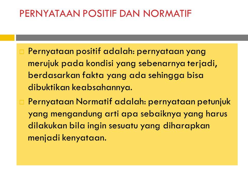 PERNYATAAN POSITIF DAN NORMATIF  Pernyataan positif adalah: pernyataan yang merujuk pada kondisi yang sebenarnya terjadi, berdasarkan fakta yang ada sehingga bisa dibuktikan keabsahannya.
