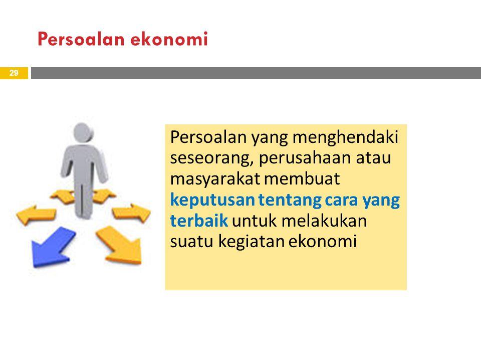 Persoalan ekonomi 29 Persoalan yang menghendaki seseorang, perusahaan atau masyarakat membuat keputusan tentang cara yang terbaik untuk melakukan suatu kegiatan ekonomi