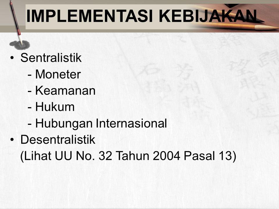 IMPLEMENTASI KEBIJAKAN Sentralistik - Moneter - Keamanan - Hukum - Hubungan Internasional Desentralistik (Lihat UU No. 32 Tahun 2004 Pasal 13)