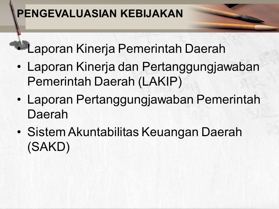 PENGEVALUASIAN KEBIJAKAN Laporan Kinerja Pemerintah Daerah Laporan Kinerja dan Pertanggungjawaban Pemerintah Daerah (LAKIP) Laporan Pertanggungjawaban Pemerintah Daerah Sistem Akuntabilitas Keuangan Daerah (SAKD)