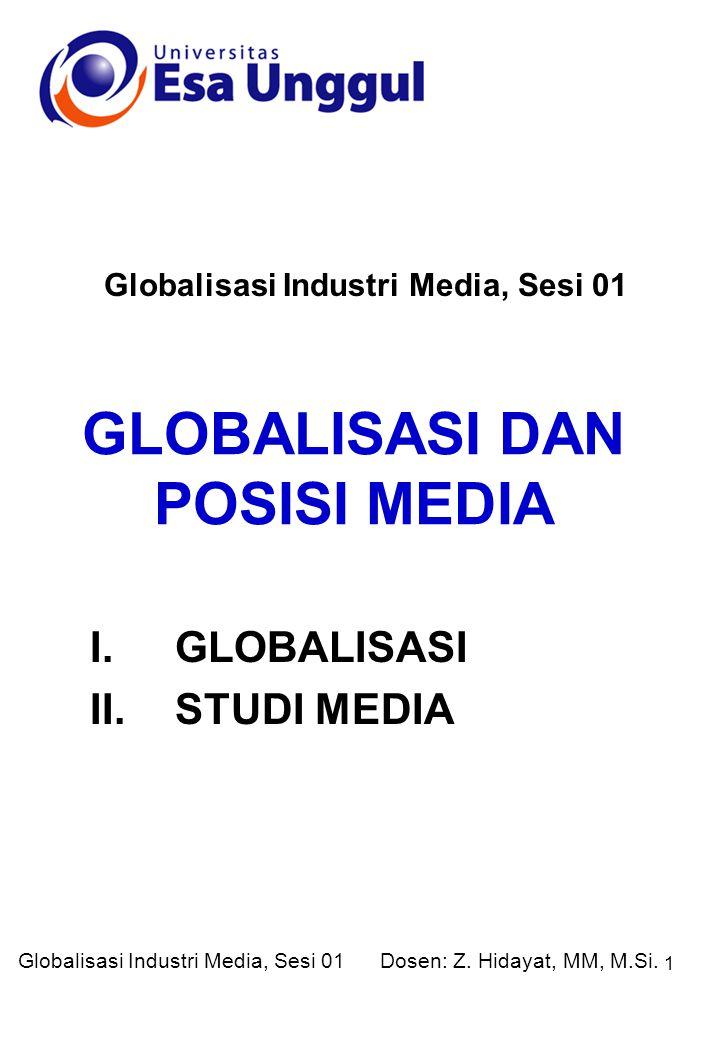 1 GLOBALISASI DAN POSISI MEDIA Globalisasi Industri Media, Sesi 01 I.GLOBALISASI II.STUDI MEDIA Dosen: Z.