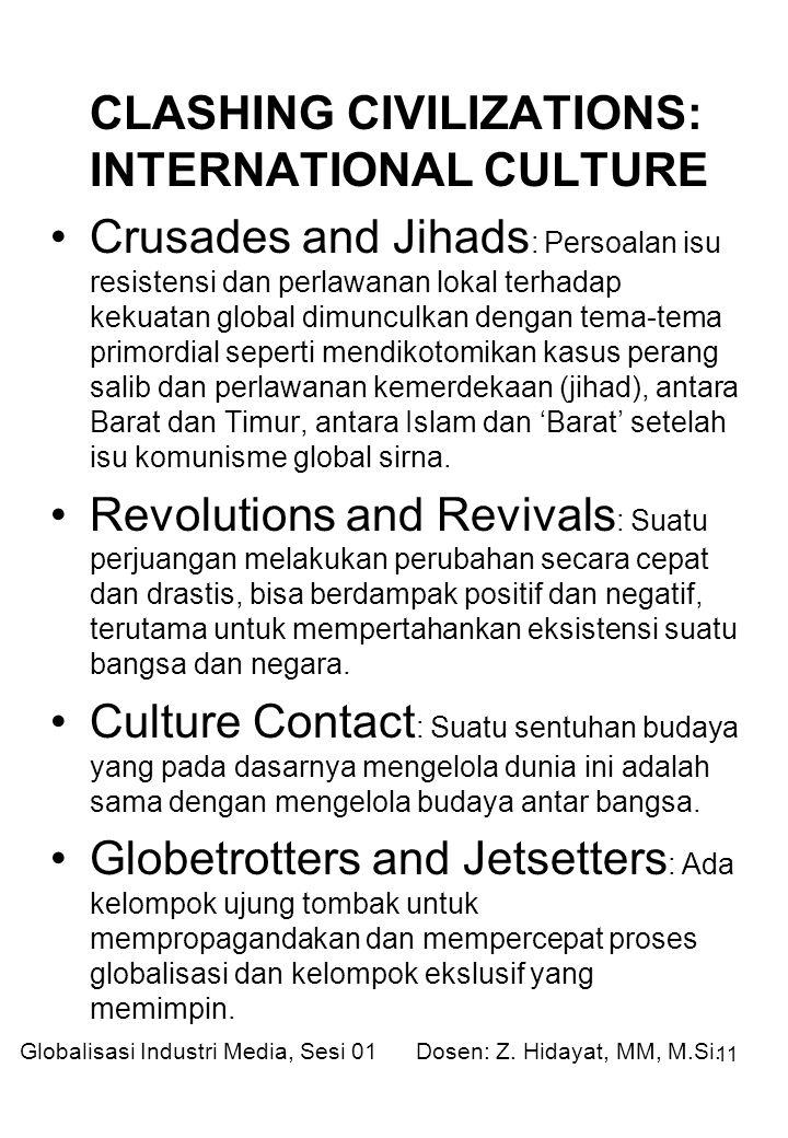 11 CLASHING CIVILIZATIONS: INTERNATIONAL CULTURE Crusades and Jihads : Persoalan isu resistensi dan perlawanan lokal terhadap kekuatan global dimunculkan dengan tema-tema primordial seperti mendikotomikan kasus perang salib dan perlawanan kemerdekaan (jihad), antara Barat dan Timur, antara Islam dan 'Barat' setelah isu komunisme global sirna.