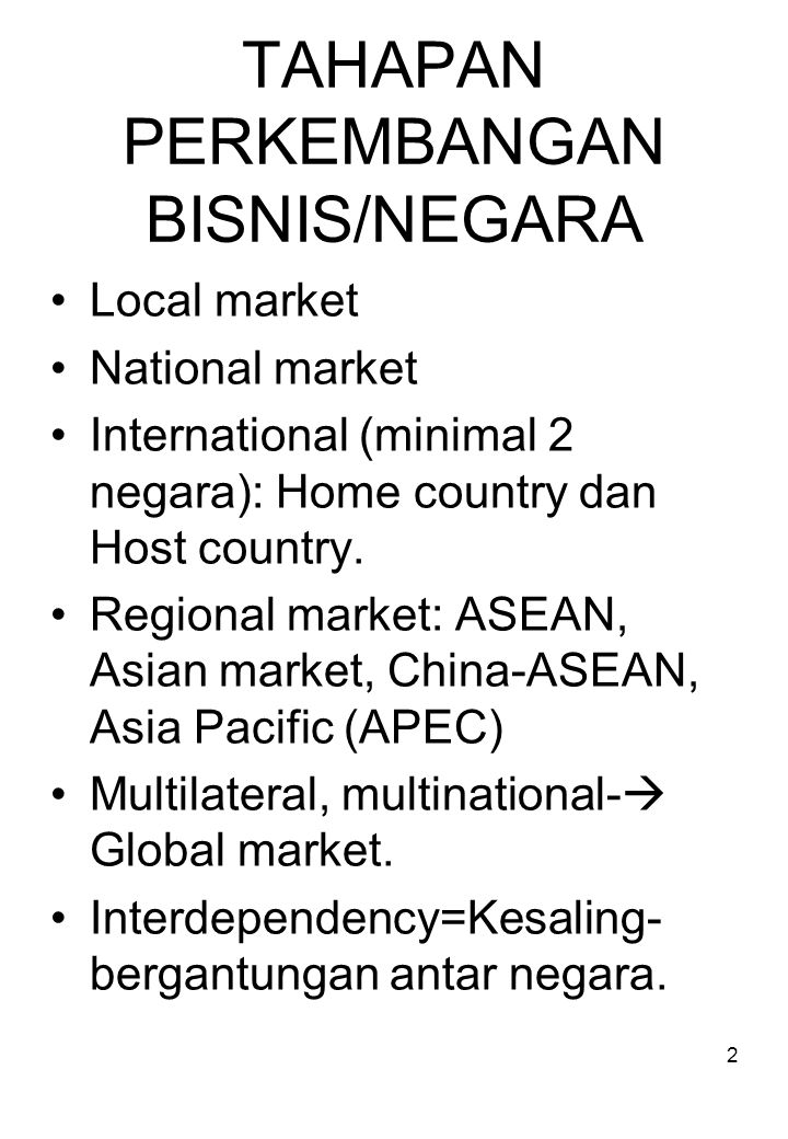 TAHAPAN PERKEMBANGAN BISNIS/NEGARA Local market National market International (minimal 2 negara): Home country dan Host country. Regional market: ASEA