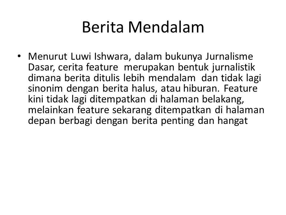 Berita Mendalam Menurut Luwi Ishwara, dalam bukunya Jurnalisme Dasar, cerita feature merupakan bentuk jurnalistik dimana berita ditulis lebih mendalam