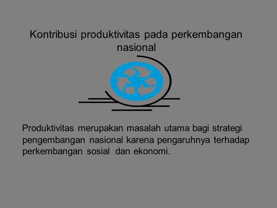 Kontribusi produktivitas pada perkembangan nasional Produktivitas merupakan masalah utama bagi strategi pengembangan nasional karena pengaruhnya terhadap perkembangan sosial dan ekonomi.