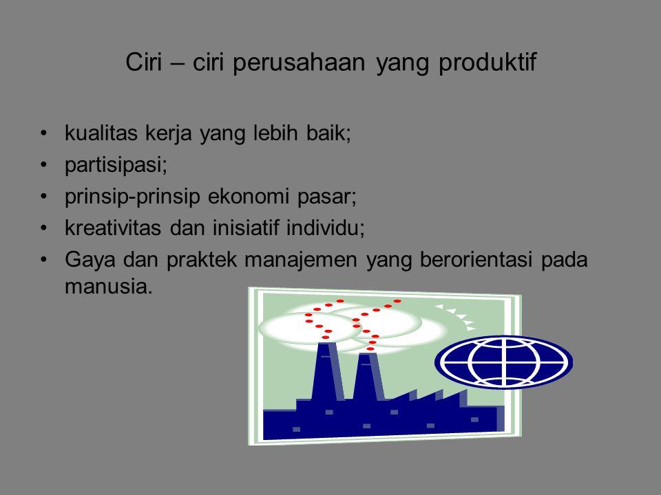 Ciri – ciri perusahaan yang produktif kualitas kerja yang lebih baik; partisipasi; prinsip-prinsip ekonomi pasar; kreativitas dan inisiatif individu; Gaya dan praktek manajemen yang berorientasi pada manusia.
