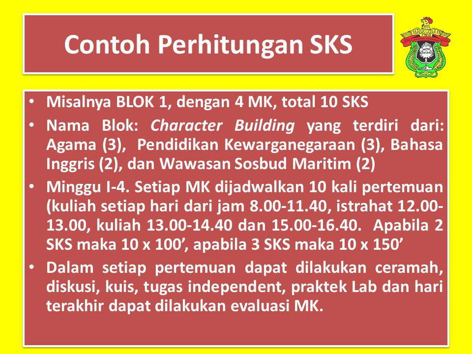 Contoh Perhitungan SKS Misalnya BLOK 1, dengan 4 MK, total 10 SKS Nama Blok: Character Building yang terdiri dari: Agama (3), Pendidikan Kewarganegara