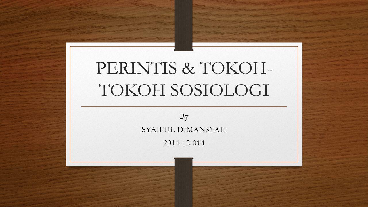 PERINTIS & TOKOH- TOKOH SOSIOLOGI By SYAIFUL DIMANSYAH 2014-12-014