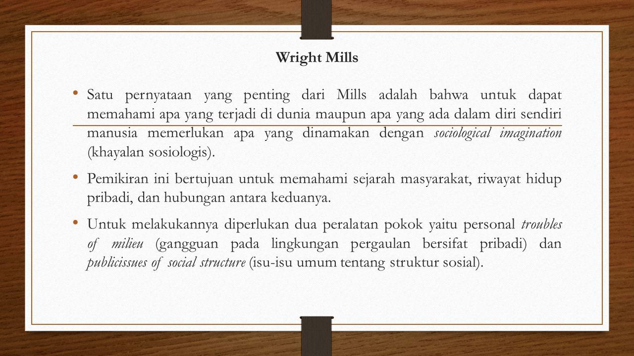 Wright Mills Satu pernyataan yang penting dari Mills adalah bahwa untuk dapat memahami apa yang terjadi di dunia maupun apa yang ada dalam diri sendir