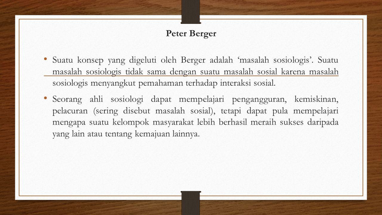 Peter Berger Suatu konsep yang digeluti oleh Berger adalah 'masalah sosiologis'. Suatu masalah sosiologis tidak sama dengan suatu masalah sosial karen