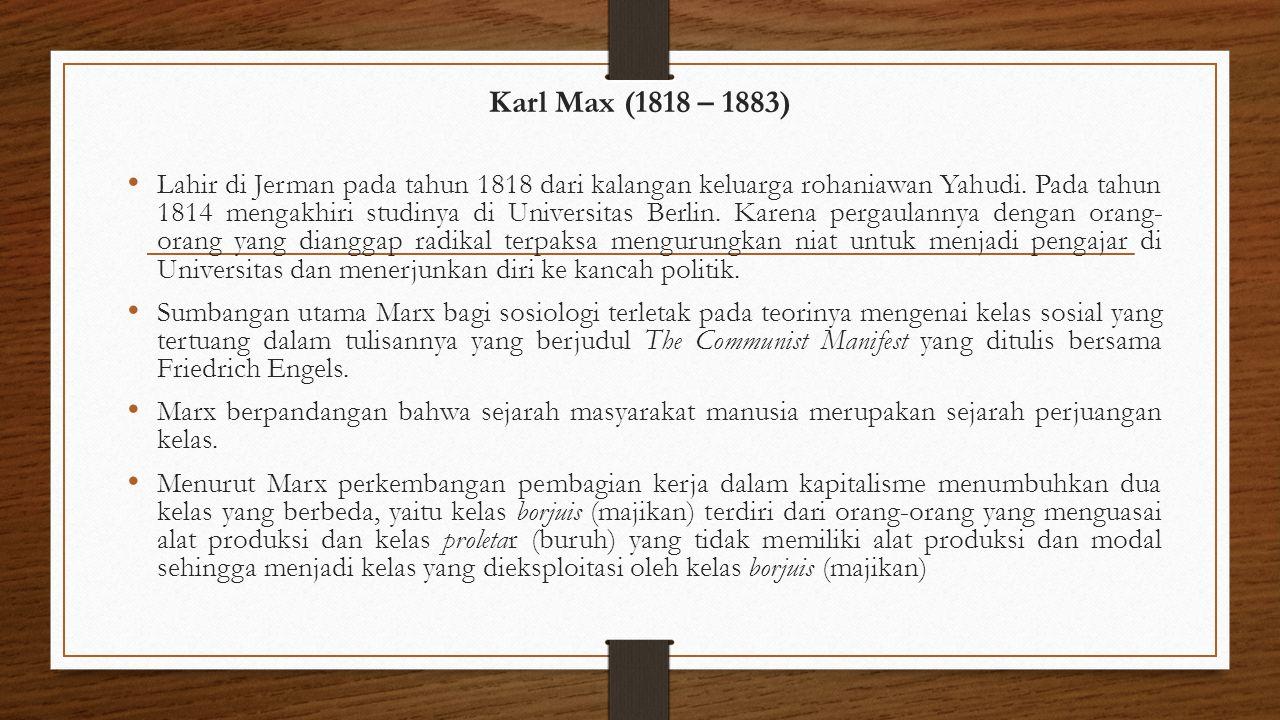 Karl Max (1818 – 1883) Lahir di Jerman pada tahun 1818 dari kalangan keluarga rohaniawan Yahudi. Pada tahun 1814 mengakhiri studinya di Universitas Be