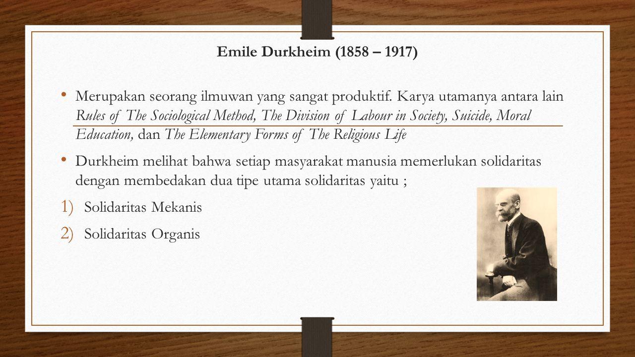Emile Durkheim (1858 – 1917) Merupakan seorang ilmuwan yang sangat produktif. Karya utamanya antara lain Rules of The Sociological Method, The Divisio