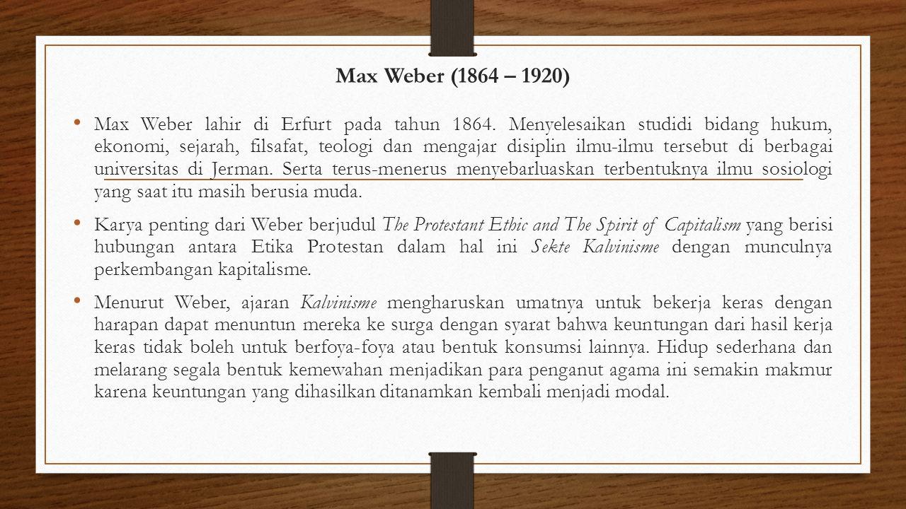 Max Weber (1864 – 1920) Max Weber lahir di Erfurt pada tahun 1864. Menyelesaikan studidi bidang hukum, ekonomi, sejarah, filsafat, teologi dan mengaja