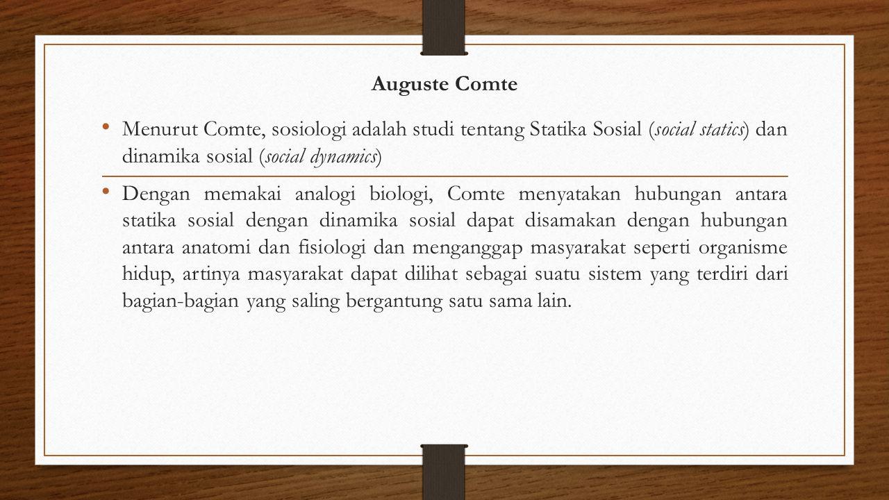Auguste Comte Menurut Comte, sosiologi adalah studi tentang Statika Sosial (social statics) dan dinamika sosial (social dynamics) Dengan memakai analo