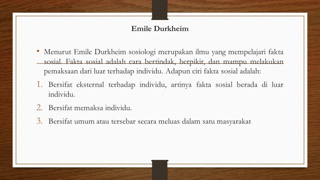 Emile Durkheim Menurut Emile Durkheim sosiologi merupakan ilmu yang mempelajari fakta sosial. Fakta sosial adalah cara bertindak, berpikir, dan mampu