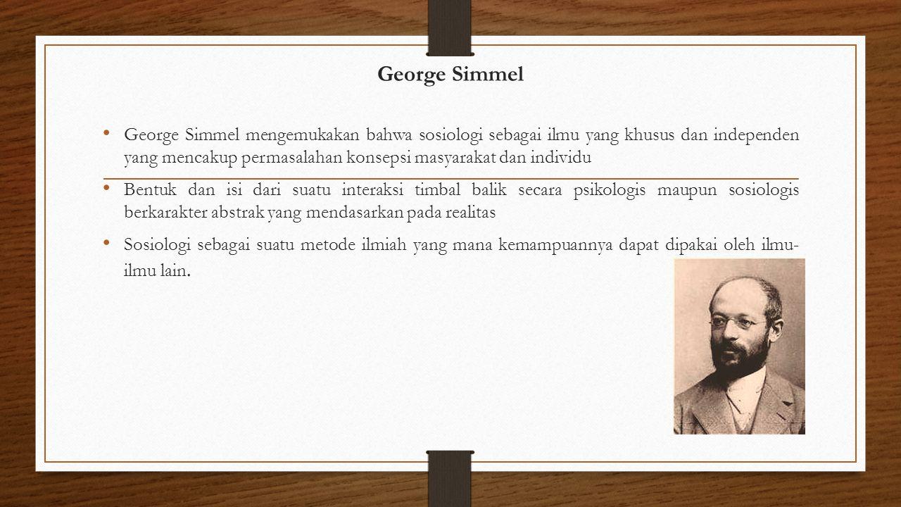 George Simmel George Simmel mengemukakan bahwa sosiologi sebagai ilmu yang khusus dan independen yang mencakup permasalahan konsepsi masyarakat dan in