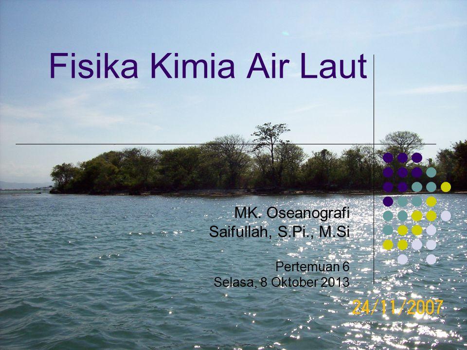Fisika Kimia Air Laut MK. Oseanografi Saifullah, S.Pi., M.Si Pertemuan 6 Selasa, 8 Oktober 2013