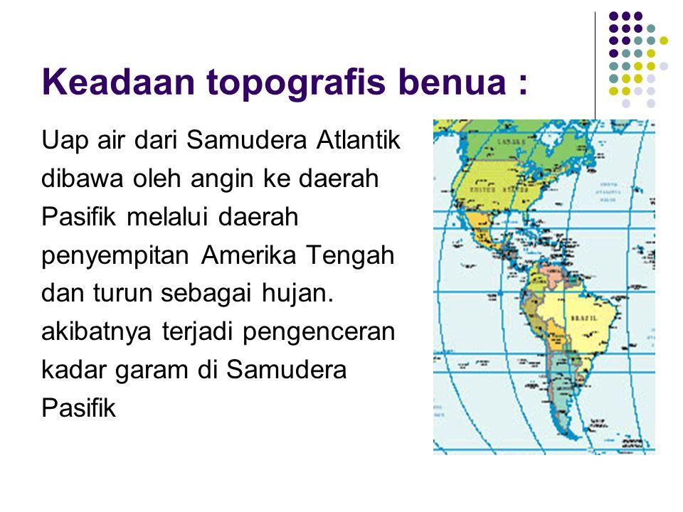 Keadaan topografis benua : Uap air dari Samudera Atlantik dibawa oleh angin ke daerah Pasifik melalui daerah penyempitan Amerika Tengah dan turun seba