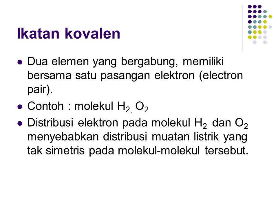Ikatan kovalen Dua elemen yang bergabung, memiliki bersama satu pasangan elektron (electron pair). Contoh : molekul H 2, O 2 Distribusi elektron pada