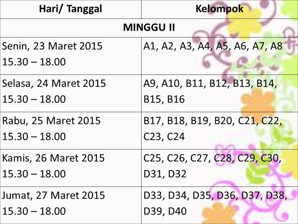 Hari/ TanggalKelompok MINGGU II Senin, 23 Maret 2015 15.30 – 18.00 A1, A2, A3, A4, A5, A6, A7, A8 Selasa, 24 Maret 2015 15.30 – 18.00 A9, A10, B11, B12, B13, B14, B15, B16 Rabu, 25 Maret 2015 15.30 – 18.00 B17, B18, B19, B20, C21, C22, C23, C24 Kamis, 26 Maret 2015 15.30 – 18.00 C25, C26, C27, C28, C29, C30, D31, D32 Jumat, 27 Maret 2015 15.30 – 18.00 D33, D34, D35, D36, D37, D38, D39, D40