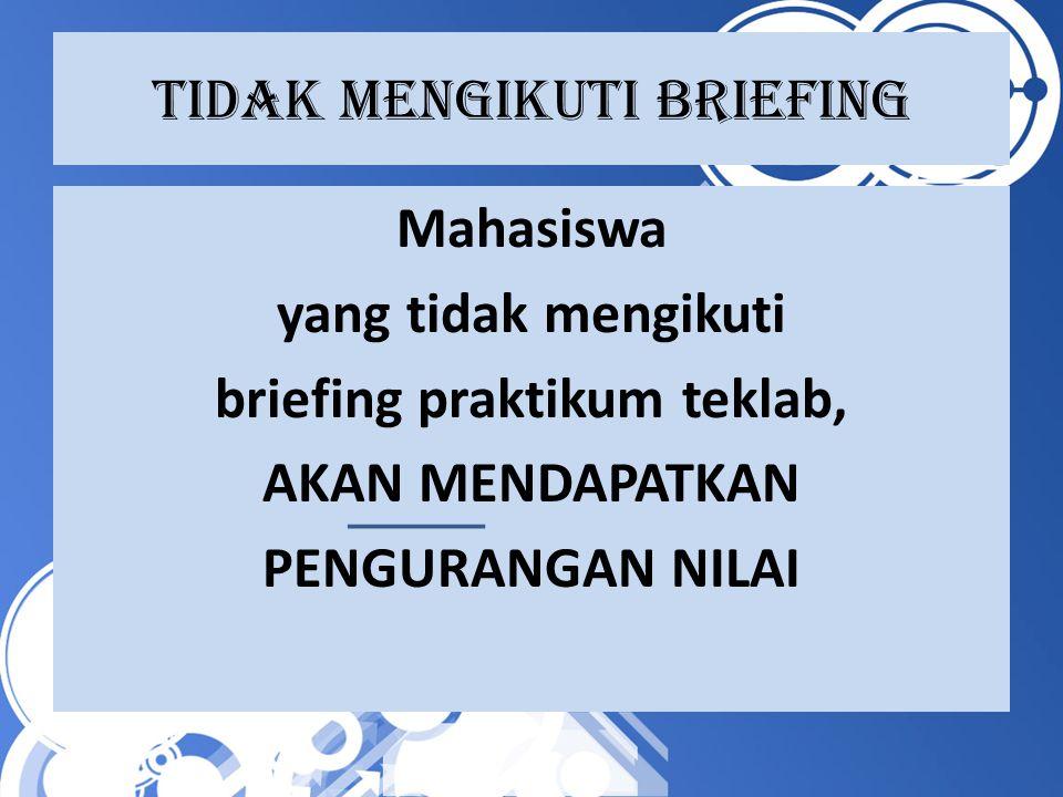 Tidak MENGIKUTI BRIEFING Mahasiswa yang tidak mengikuti briefing praktikum teklab, AKAN MENDAPATKAN PENGURANGAN NILAI