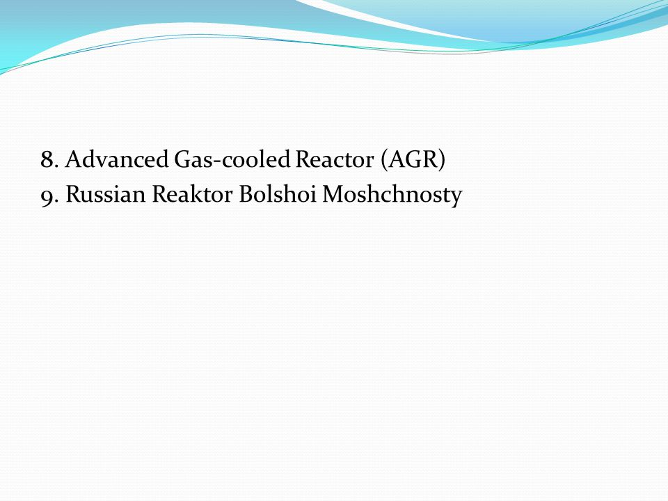 8. Advanced Gas-cooled Reactor (AGR) 9. Russian Reaktor Bolshoi Moshchnosty