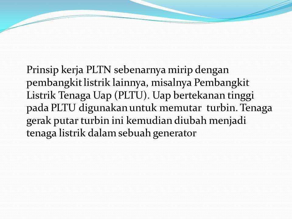 Prinsip kerja PLTN sebenarnya mirip dengan pembangkit listrik lainnya, misalnya Pembangkit Listrik Tenaga Uap (PLTU). Uap bertekanan tinggi pada PLTU