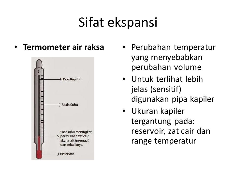 Sifat ekspansi Termometer air raksa Perubahan temperatur yang menyebabkan perubahan volume Untuk terlihat lebih jelas (sensitif) digunakan pipa kapile
