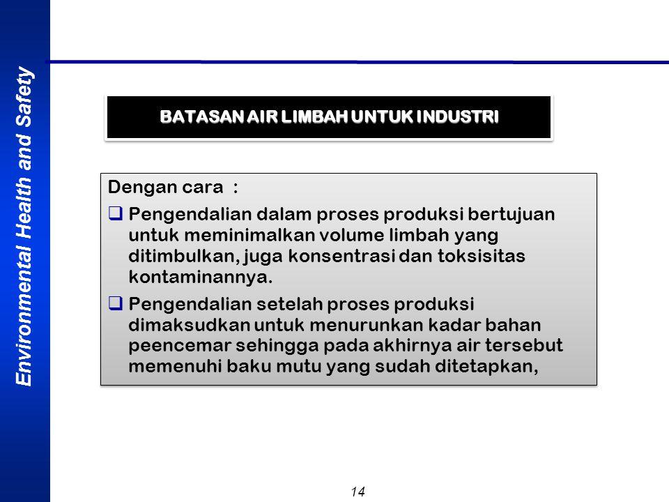Environmental Health and Safety 14 BATASAN AIR LIMBAH UNTUK INDUSTRI Dengan cara :  Pengendalian dalam proses produksi bertujuan untuk meminimalkan v