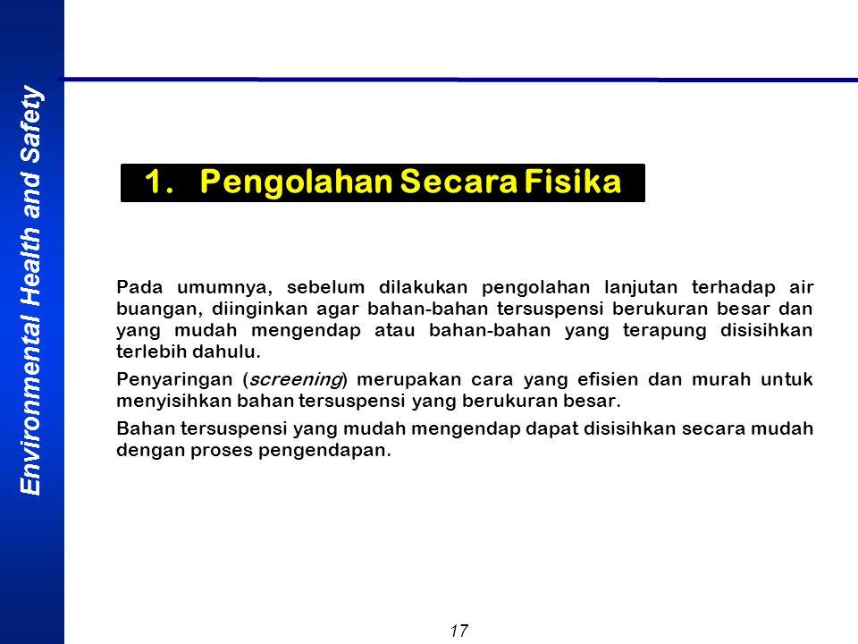 Environmental Health and Safety 17 1. Pengolahan Secara Fisika Pada umumnya, sebelum dilakukan pengolahan lanjutan terhadap air buangan, diinginkan ag