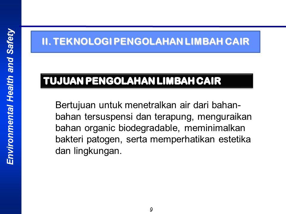 Environmental Health and Safety 9 II. TEKNOLOGI PENGOLAHAN LIMBAH CAIR Bertujuan untuk menetralkan air dari bahan- bahan tersuspensi dan terapung, men